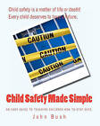 Child Safety Made Simple: An Easy Guide to Teaching Children How to Stay Safe. by John Bush (Paperback / softback, 2011)