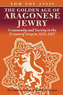 The Golden Age of Aragonese Jewry: Community and Society in the Crown of Aragon, 1213-1327 by Yom Tov Assis (Paperback, 2007)