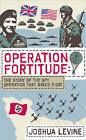 Operation Fortitude: The True Story of the Key Spy Operation of WWII That Saved D-Day by Joshua Levine (Hardback, 2011)