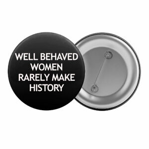 Well-Behaved-Women-Rarely-Make-History-Badge-Button-Pin-1-25-034-32mm-Feminist