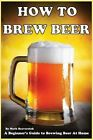 How to Brew Beer: A Beginner's Guide to Brewing Beer at Home by Mark Beaverstok (Paperback / softback, 2013)