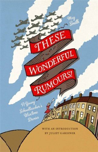 These Wonderful Rumours!: A Young Schoolteacher's Wartime Diaries 1939-1945 By