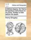 A Fathers Legacy. Sir Henry Slingesbys Instructions to His Sons. Written a Little Before His Death. by Henry Slingsby (Paperback / softback, 2010)