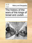 The History of the Wars of the Kings of Israel and Judah. ... by Multiple Contributors, See Notes Multiple Contributors (Paperback / softback, 2010)