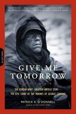 Give Me Tomorrow : The Korean War's Greatest Untold Story - The Epic Stand of the Marines of George Company by Patrick K. O'Donnell (2011, Paperback)