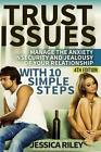 Trust Issues: Manage the Anxiety, Insecurity and Jealousy in Your Relationship, with 10 Simple Steps by Jessica Riley (Paperback / softback, 2015)