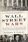 Wall Street Wars: The Epic Battles With Washington that Created the Modern Financial System by Richard E. Farley (Hardback, 2015)
