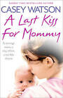A Last Kiss for Mommy: A Teenage Mom, a Tiny Infant, a Desperate Decision by Casey Watson (Paperback, 2016)
