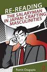 Re-Reading the Salaryman in Japan: Crafting Masculinities by Romit Dasgupta (Paperback, 2013)