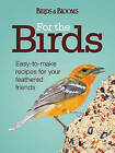 For the Birds: Easy-To-Make Recipes for Your Feathered Friends by Editors of Birds & Blooms (Spiral bound)