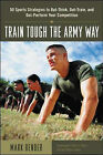 Train Tough the Army Way: 50 Sports Strategies to Out-think, Out-train and Out-perform Your Competition by Mark Bender (Paperback, 2002)