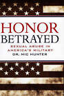 Honor Betrayed: Sexual Abuse in America's Military by Mic Hunter, Dr Mic Hunter (Microfilm, 2008)