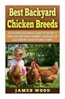 Best Backyard Chicken Breeds: The Ultimate Beginner's Guide to the Top 15 Hens T by James Wood (Paperback / softback, 2014)
