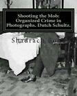Shooting the Mob: Organized Crime in Photographs. Dutch Schultz. by Shadrach Bond (Paperback / softback, 2012)