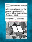 Address Delivered at the Annual Meeting of the Vermont Bar Association, October, 1895. by William B C Stickney (Paperback / softback, 2010)
