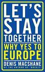 Let's Stay Together: Why Yes to Europe by Denis MacShane (Paperback, 2016)