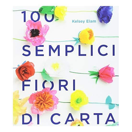 9788857608709 100 semplici fiori di carta. Ediz. a colori - Kelsey Elam