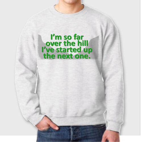 I/'m So Far OVER THE HILL I/'ve Started Up The Next One Funny Crew Neck Sweatshirt