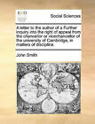 A Letter to the Author of a Further Inquiry Into the Right of Appeal from the Chancellor or Vicechancellor of the University of Cambridge, in Matters of Discipline. by John Smith (Paperback / softback, 2010)