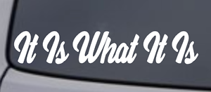 "/""It Is What It Is/"" Vinyl Decal Sticker Car Window Wall Bumper Funny Quote Saying"