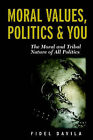Moral Values, Politics & You  : The Moral and Tribal Nature of All Politics by Fidel Davila (Paperback, 2006)