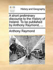 A Short Preliminary Discourse to the History of Ireland. to Be Published by Anthony Raymond, ... by Anthony Raymond (Paperback / softback, 2010)