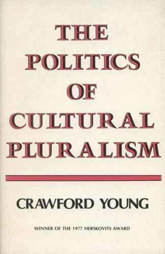 The Politics of Cultural Pluralism by Crawford Young