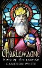 Charlemagne: King of the Franks by Cameron White (Paperback / softback, 2015)