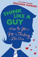 Think Like a Guy : How to Get a Guy by Thinking Like One by Giuliana Depandi (20