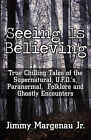 Seeing Is Believing: True Chilling Tales of the Supernatural, U.F.O.'s, Paranormal, Folklore and Ghostly Encounters by Jimmy Margenau Jr (Paperback / softback, 2011)