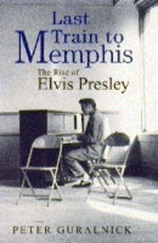 Last Train To Memphis: The Rise of Elvis Presley By Peter Gural .9780316910200