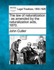 The Law of Naturalization: As Amended by the Naturalization Acts, 1870. by John Cutler (Paperback / softback, 2010)