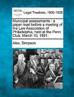 Municipal Assessments: A Paper Read Before a Meeting of the Law Association of Philadelphia, Held at the Penn Club, March 10, 1891. by Alex Simpson (Paperback / softback, 2010)