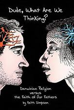 Dude, What Are We Thinking? : Darwinian Religion Versus the Faith of Our...