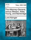 The Attorney-General, Versus Messrs. Atlee, Young, and Bainbridge by Lord Abinger (Paperback / softback, 2012)