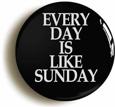 EVERY DAY IS LIKE SUNDAY BADGE BUTTON PIN (Size is 1inch/25mm diameter)