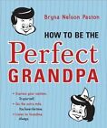 How to Be the Perfect Grandpa by Bryna Nelson Paston (Paperback / softback, 2014)
