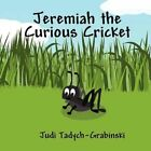 Jeremiah The Curious Cricket 9781456033446 by Judi Tadych-grabinski Book