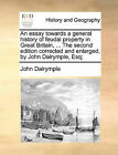 An Essay Towards a General History of Feudal Property in Great Britain, ... the Second Edition Corrected and Enlarged, by John Dalrymple, Esq; by John Dalrymple (Paperback / softback, 2010)