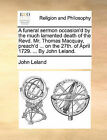 A Funeral Sermon Occasion'd by the Much Lamented Death of the Revd. Mr. Thomas Macquay, Preach'd ... on the 27th. of April 1729. ... by John Leland. by John Leland (Paperback / softback, 2010)