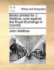Books Printed for J. Walthoe, Over-Against the Royal Exchange in Cornhill. by John Walthoe (Paperback / softback, 2010)