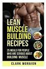 Lean Muscle Building Recipes: 25 Meals for People Who Are Serious about Building Muscle by Clark Moraign (Paperback / softback, 2015)