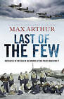 Last of the Few: The Battle of Britain in the Words of the Pilots Who Won it by Max Arthur (Hardback, 2010)