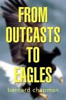 From Outcasts to Eagles 9781436373838 by Bernard Chapman Paperback