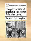 The Probability of Reaching the North Pole Discussed. by Daines Barrington (Paperback / softback, 2010)