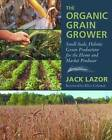 The Organic Grain Grower: Small-Scale, Holistic Grain Production for the Home and Market Producer by Jack Lazor (Paperback, 2013)