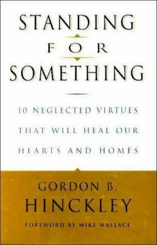 Standing For Something 10 Neglected Virtues That Will Heal Our Hearts And Homes By Gordon B Hinckley