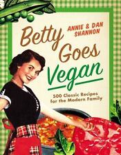Betty Goes Vegan : 500 Classic Recipes for the Modern Family by Dan Shannon and Annie Shannon (2013, Hardcover)