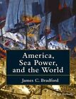 America, Sea Power, and the World by James C. Bradford (Paperback, 2016)