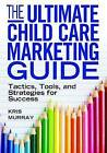 The Ultimate Child Care Marketing Guide: Tactics, Tools, and Strategies for Success by Kris Murray (Paperback, 2012)